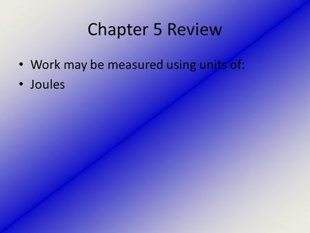 Chapter 5 Review Work may be measured using units of: Joules.
