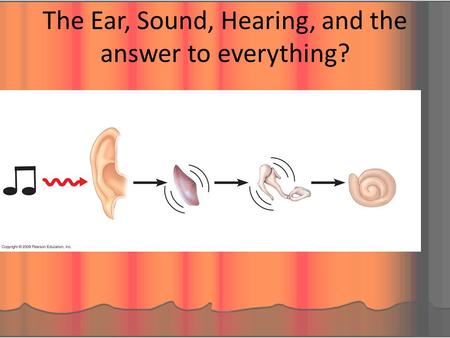 The Ear, Sound, Hearing, and the answer to everything?