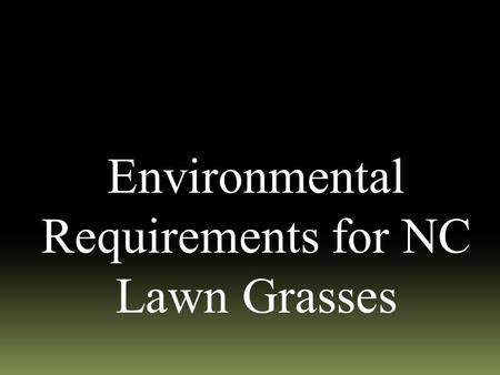 Environmental Requirements for NC Lawn Grasses. Environmental Requirements  Temperature & Altitude-Climatic Zone  Cool-season  Warm-season vs.