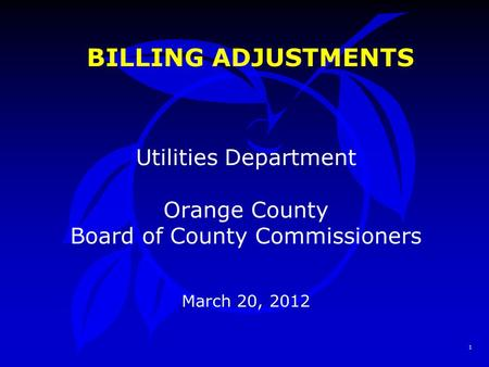 1 BILLING ADJUSTMENTS Utilities Department Orange County Board of County Commissioners March 20, 2012.