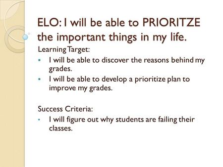 ELO: I will be able to PRIORITZE the important things in my life. Learning Target:  I will be able to discover the reasons behind my grades.  I will.