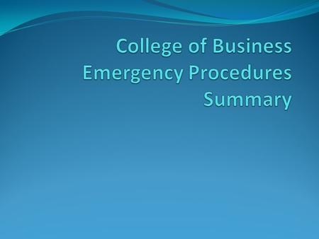 College of Business Emergency Procedures Summary Available at:  cob-eps-20122013.pdfhttp://uca.edu/mysafety/files/2013/06/bep-