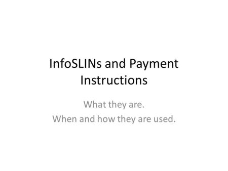 InfoSLINs and Payment Instructions What they are. When and how they are used.
