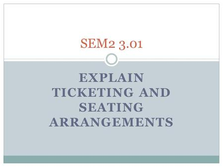 EXPLAIN TICKETING AND SEATING ARRANGEMENTS SEM2 3.01.