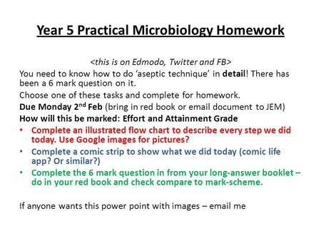 Year 5 Practical Microbiology Homework You need to know how to do 'aseptic technique' in detail! There has been a 6 mark question on it. Choose one of.