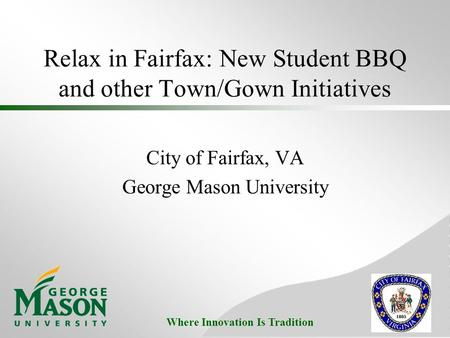 Where Innovation Is Tradition Relax in Fairfax: New Student BBQ and other Town/Gown Initiatives City of Fairfax, VA George Mason University.