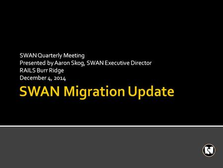SWAN Quarterly Meeting Presented by Aaron Skog, SWAN Executive Director RAILS Burr Ridge December 4, 2014.