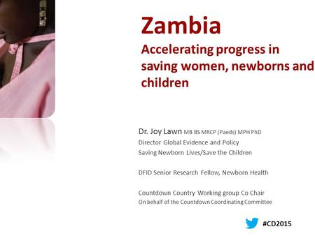 Zambia Accelerating progress in saving women, newborns and children Dr. Joy Lawn MB BS MRCP (Paeds) MPH PhD Director Global Evidence and Policy Saving.
