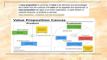 A value proposition is a promise of value to be delivered and acknowledged and a belief from the customer that value will be appealed and experienced.