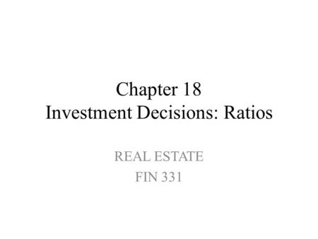 Chapter 18 Investment Decisions: Ratios REAL ESTATE FIN 331.