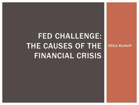 2011 Kickoff FED CHALLENGE: THE CAUSES OF THE FINANCIAL CRISIS.