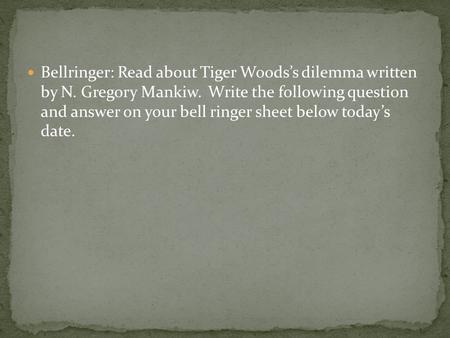 Bellringer: Read about Tiger Woods's dilemma written by N. Gregory Mankiw. Write the following question and answer on your bell ringer sheet below today's.