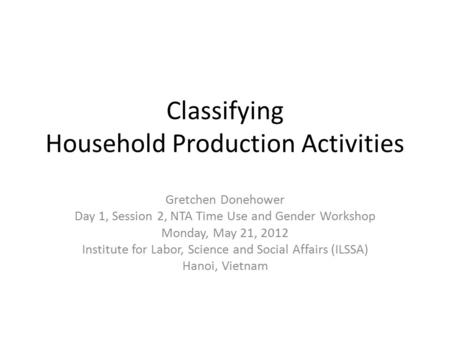 Classifying Household Production Activities Gretchen Donehower Day 1, Session 2, NTA Time Use and Gender Workshop Monday, May 21, 2012 Institute for Labor,