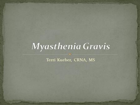 Terri Kueber, CRNA, MS. Explain the pathophysiology and classification of Myasthenia Gravis (MG) List the signs and symptoms and clinical manifestation.
