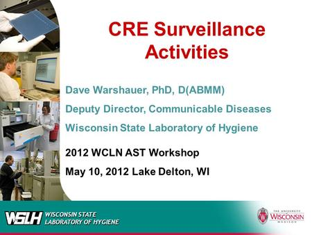 WISCONSIN STATE LABORATORY OF HYGIENE CRE Surveillance Activities Dave Warshauer, PhD, D(ABMM) Deputy Director, Communicable Diseases Wisconsin State Laboratory.
