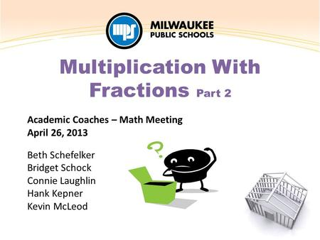 Academic Coaches – Math Meeting April 26, 2013 Beth Schefelker Bridget Schock Connie Laughlin Hank Kepner Kevin McLeod Multiplication With Fractions Part.