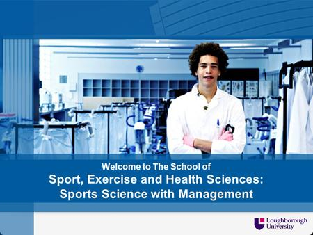 Welcome to SCHOOL/DEPT NAME Welcome to The School of Sport, Exercise and Health Sciences: Sports Science with Management.