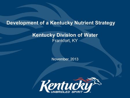 Development of a Kentucky Nutrient Strategy Kentucky Division of Water Frankfort, KY November, 2013.