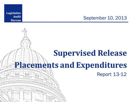 Legislative Audit Bureau September 10, 2013 Supervised Release Placements and Expenditures Report 13-12.