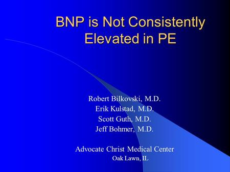 BNP is Not Consistently Elevated in PE Robert Bilkovski, M.D. Erik Kulstad, M.D. Scott Guth, M.D. Jeff Bohmer, M.D. Advocate Christ Medical Center Oak.