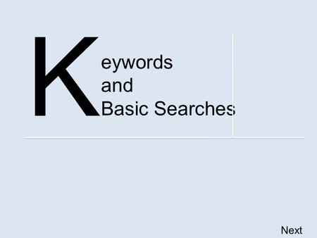 Eywords and Basic Searches K Next. Information Literacy Competency Standards By the end of this tutorial, you should be able to – identify keywords, synonyms.