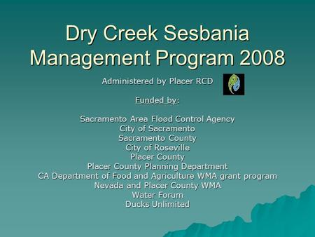 Dry Creek Sesbania Management Program 2008 Administered by Placer RCD Funded by: Sacramento Area Flood Control Agency City of Sacramento Sacramento County.