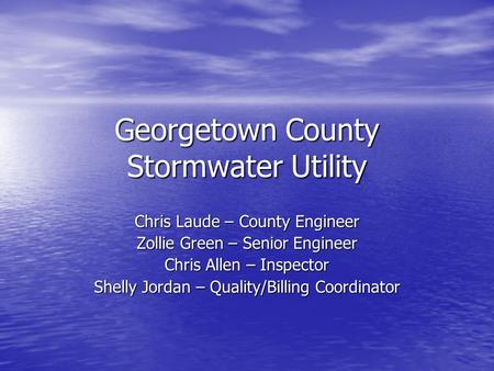 Georgetown County Stormwater Utility Chris Laude – County Engineer Zollie Green – Senior Engineer Chris Allen – Inspector Shelly Jordan – Quality/Billing.