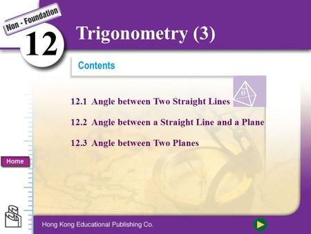 Contents 12.1 Angle between Two Straight Lines 12.2 Angle between a Straight Line and a Plane 12.3 Angle between Two Planes 1212 Trigonometry (3) Home.