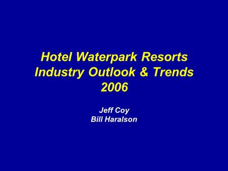 Hotel Waterpark Resorts Industry Outlook & Trends 2006 Jeff Coy Bill Haralson.