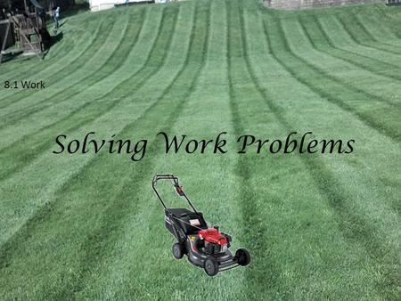 "8.1 Work Solving Work Problems. 8.1 Solving Work Problems The term ""Work"" implies that something is getting done. This something can be mowing a lawn,"