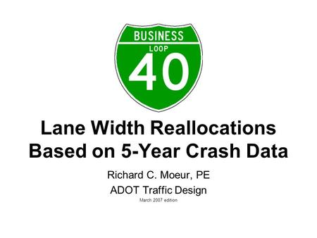 Lane Width Reallocations Based on 5-Year Crash Data Richard C. Moeur, PE ADOT Traffic Design March 2007 edition.