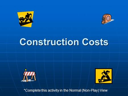Construction Costs *Complete this activity in the Normal (Non-Play) View.