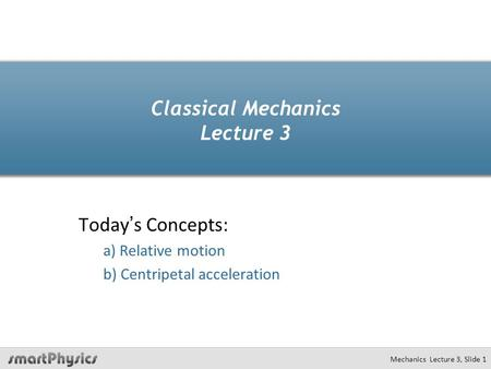 Mechanics Lecture 3, Slide 1 Classical Mechanics Lecture 3 Today's Concepts: a) Relative motion b) Centripetal acceleration.