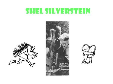Shel Silverstein Shel's Life Silverstein was born on November 23, 1932 in Chicago, Illinois Shel Silverstein was a composer, an artist, and the author.