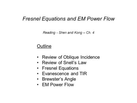 Fresnel Equations and EM Power Flow Outline Review of Oblique Incidence Review of Snell's Law Fresnel Equations Evanescence and TIR Brewster's Angle EM.