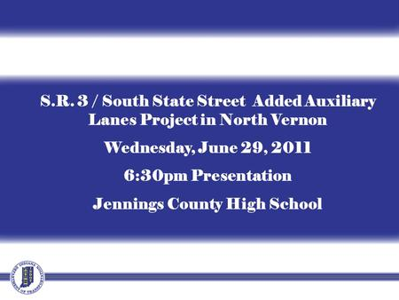 S.R. 3 / South State Street Added Auxiliary Lanes Project in North Vernon Wednesday, June 29, 2011 6:30pm Presentation Jennings County High School.