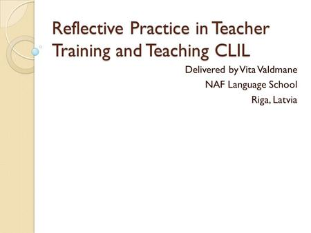 Reflective Practice in Teacher Training and Teaching CLIL Delivered by Vita Valdmane NAF Language School Riga, Latvia.