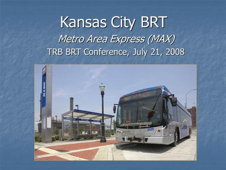 Kansas City BRT Metro Area Express (MAX) TRB BRT Conference, July 21, 2008.