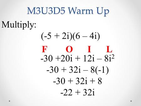 M3U3D5 Warm Up Multiply: (-5 + 2i)(6 – 4i) -30 +20i + 12i – 8i 2 -30 + 32i – 8(-1) -30 + 32i + 8 -22 + 32i FOIL.