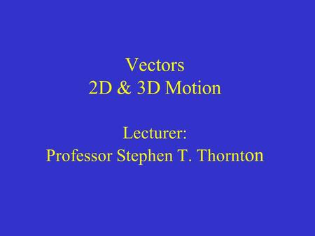 Vectors 2D & 3D Motion Lecturer: Professor Stephen T. Thornt on.