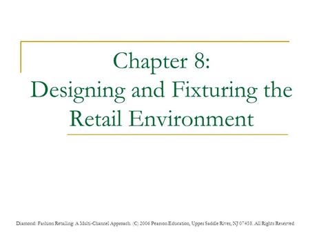 Diamond: Fashion Retailing: A Multi-Channel Approach. (C) 2006 Pearson Education, Upper Saddle River, NJ 07458. All Rights Reserved Chapter 8: Designing.
