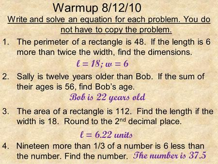 Warmup 8/12/10 Write and solve an equation for each problem. You do not have to copy the problem. 1.The perimeter of a rectangle is 48. If the length is.