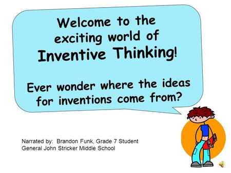 Welcome to the exciting world of Inventive Thinking ! Ever wonder where the ideas for inventions come from? Narrated by: Brandon Funk, Grade 7 Student.