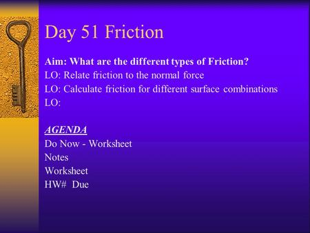 Day 51 Friction Aim: What are the different types of Friction? LO: Relate friction to the normal force LO: Calculate friction for different surface combinations.