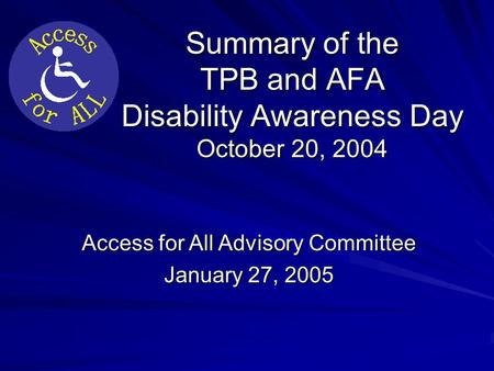 Summary of the TPB and AFA Disability Awareness Day October 20, 2004 Access for All Advisory Committee January 27, 2005.