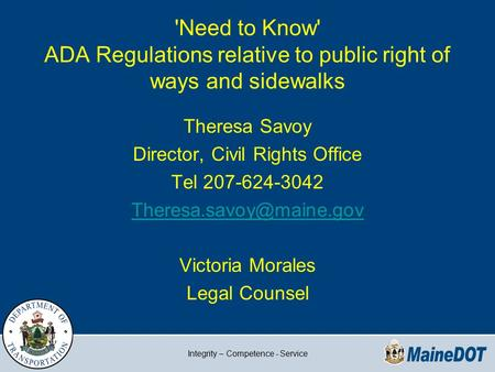 Integrity – Competence - Service 'Need to Know' ADA Regulations relative to public right of ways and sidewalks Theresa Savoy Director, Civil Rights Office.