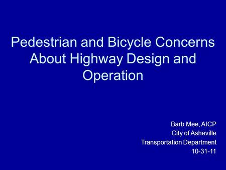 Pedestrian and Bicycle Concerns About Highway Design and Operation Barb Mee, AICP City of Asheville Transportation Department 10-31-11.