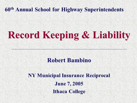 60 th Annual School for Highway Superintendents Record Keeping & Liability Robert Bambino NY Municipal Insurance Reciprocal June 7, 2005 Ithaca College.
