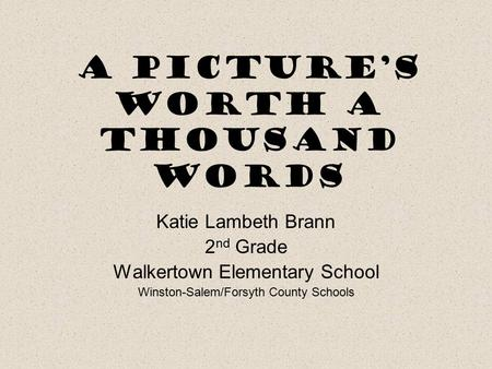 A Picture's Worth a Thousand Words Katie Lambeth Brann 2 nd Grade Walkertown Elementary School Winston-Salem/Forsyth County Schools.