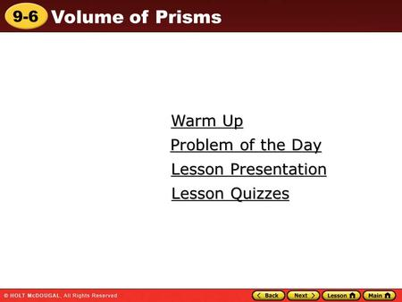 9-6 Volume of Prisms Warm Up Warm Up Lesson Presentation Lesson Presentation Problem of the Day Problem of the Day Lesson Quizzes Lesson Quizzes.